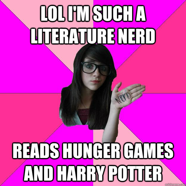 lol i'm such a literature nerd reads hunger games and harry potter - lol i'm such a literature nerd reads hunger games and harry potter  Idiot Nerd Girl