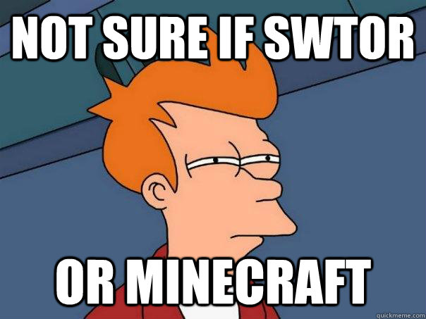 Not sure if SWTOR Or Minecraft - Not sure if SWTOR Or Minecraft  Futurama Fry