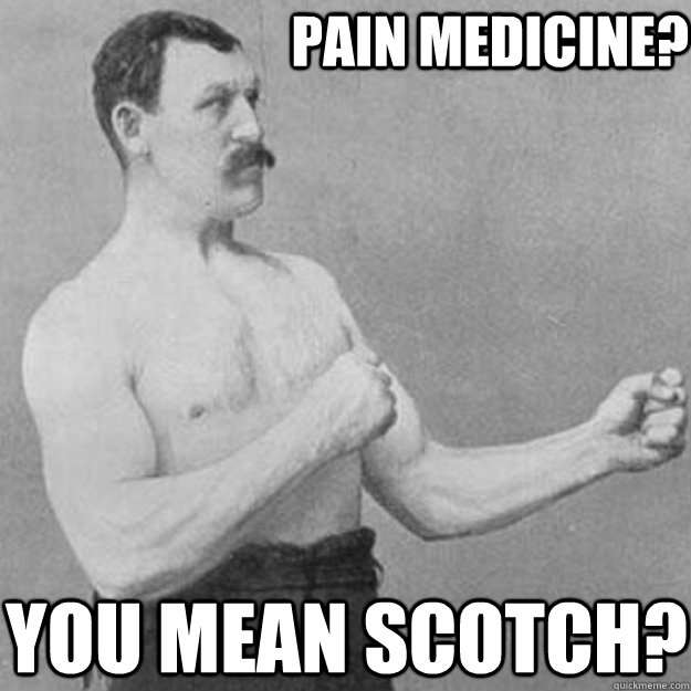 Pain medicine? You mean scotch? - Pain medicine? You mean scotch?  overly manly man