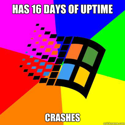 Has 16 days of uptime Crashes - Has 16 days of uptime Crashes  Scumbag windows