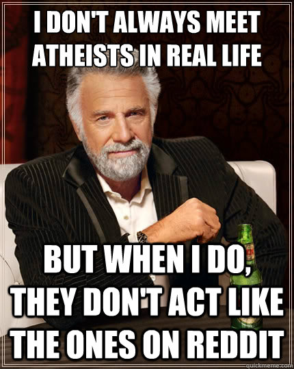 I don't always meet atheists in real life But when i do, they don't act like the ones on reddit - I don't always meet atheists in real life But when i do, they don't act like the ones on reddit  The Most Interesting Man In The World