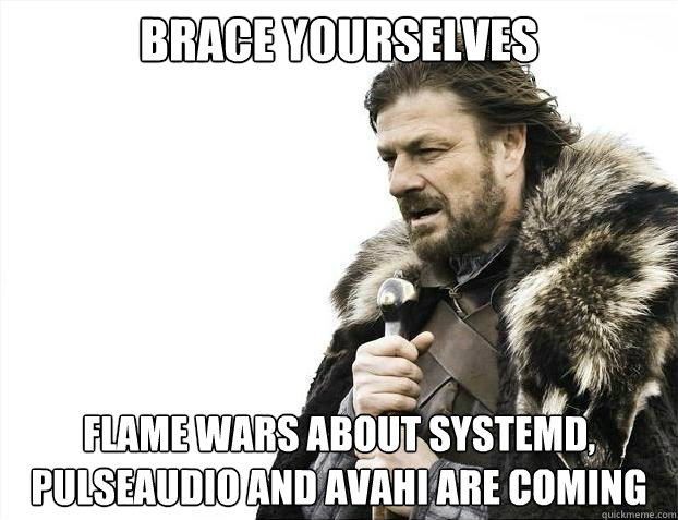 BRACE YOURSELVES FLAME WARS ABOUT SYSTEMD, PULSEAUDIO AND AVAHI ARE COMING - BRACE YOURSELVES FLAME WARS ABOUT SYSTEMD, PULSEAUDIO AND AVAHI ARE COMING  Misc