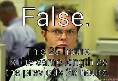 FALSE. THIS 25 HOURS IS THE SAME LENGTH AS THE PREVIOUS 25 HOURS. Dwight