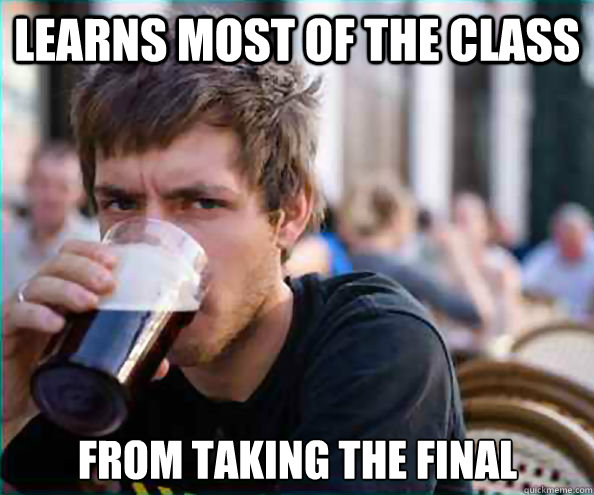 Learns most of the class from taking the final - Learns most of the class from taking the final  Lazy College Senior