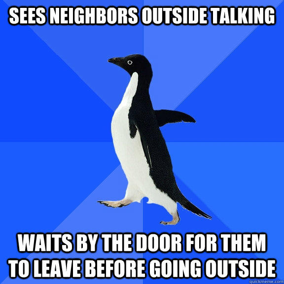 Sees neighbors outside talking  waits by the door for them to leave before going outside - Sees neighbors outside talking  waits by the door for them to leave before going outside  Socially Awkward Penguin