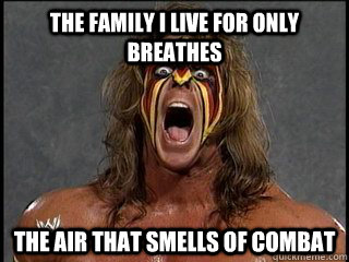 the family i live for only breathes the air that smells of combat  Ultimate Warrior