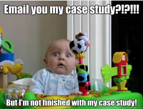 Email you my case study?!?!!! But I'm not finished with my case study!