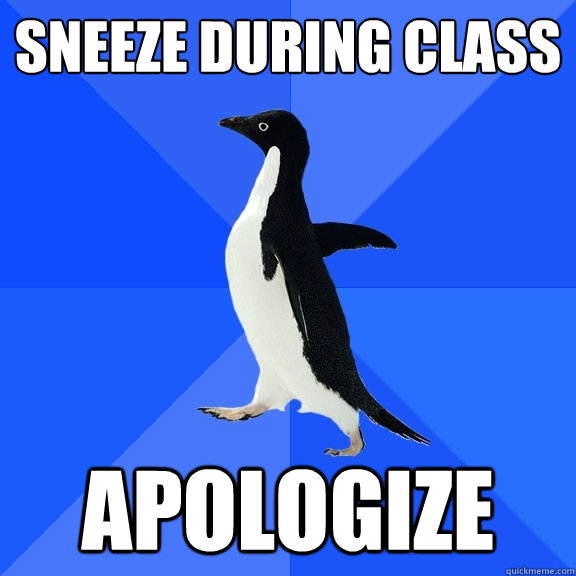 Sneeze during class apologize - Sneeze during class apologize  Socially Awkward Penguin
