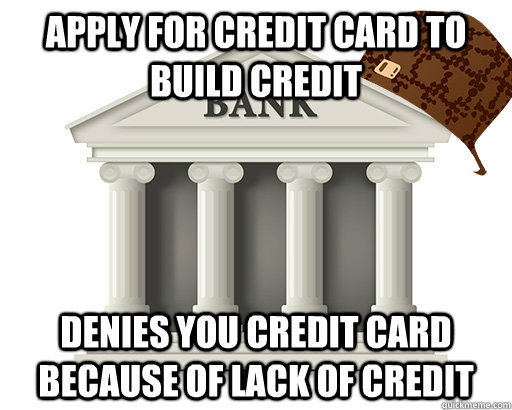 Apply for credit card to build credit denies you credit card because of lack of credit