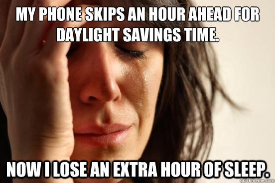 My phone skips an hour ahead for daylight savings time. Now i lose an extra hour of sleep. - My phone skips an hour ahead for daylight savings time. Now i lose an extra hour of sleep.  First World Problems