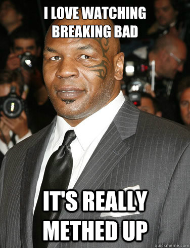 e56463ca812127a8833ef5b36c09b008501cf97c575d27ae520b4b94816d0dc2 i love watching breaking bad it's really methed up mike tyson
