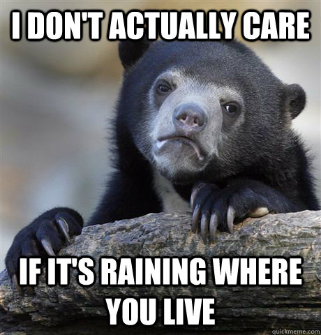 i don't actually care if it's raining where you live - i don't actually care if it's raining where you live  Confession Bear