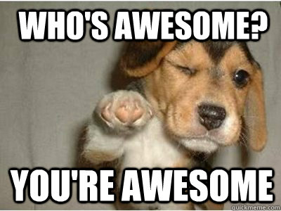 Who's awesome? you're ...