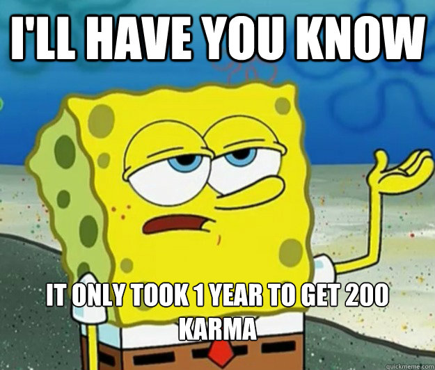 I'll have you know It only took 1 year to get 200 karma - I'll have you know It only took 1 year to get 200 karma  Tough Spongebob