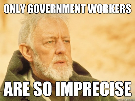 only government workers are so imprecise - only government workers are so imprecise  Obi Wan