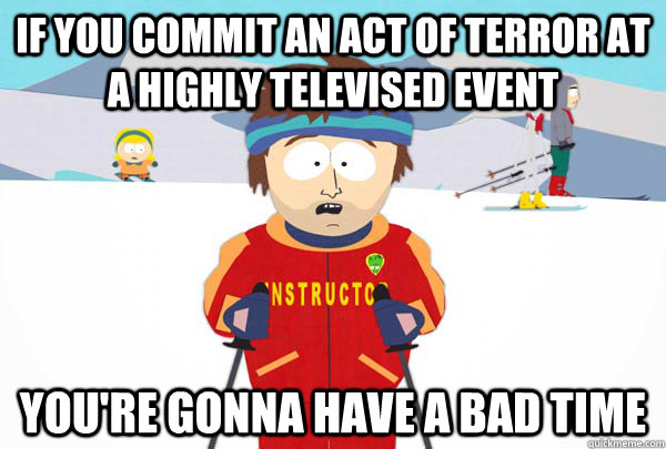 if you commit an act of terror at a highly televised event You're gonna have a bad time - if you commit an act of terror at a highly televised event You're gonna have a bad time  Super Cool Ski Instructor
