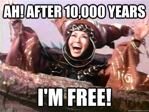 AH! After 10,000 years I'm Free!