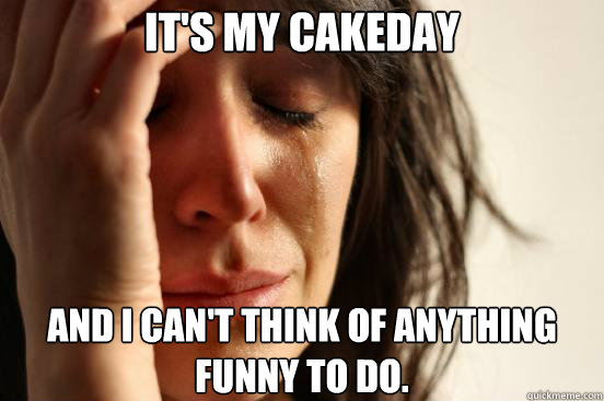 It's my cakeday and I can't think of anything funny to do. - It's my cakeday and I can't think of anything funny to do.  First World Problems