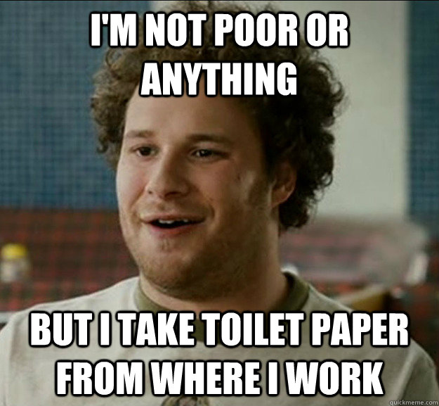 I'm not poor or anything But I take toilet paper from where i work