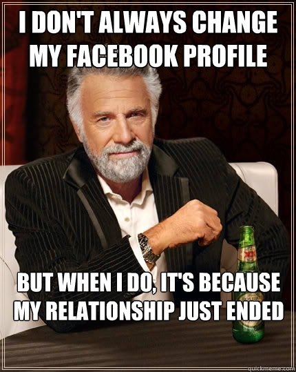 I don't always change my facebook profile picture But when i do, it's because my relationship just ended - I don't always change my facebook profile picture But when i do, it's because my relationship just ended  The Most Interesting Man In The World