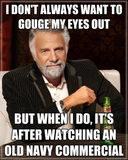 I don't always want to gouge my eyes out but when i do, it's after watching an old navy commercial - I don't always want to gouge my eyes out but when i do, it's after watching an old navy commercial  The Most Interesting Man In The World