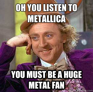 OH you listen to metallica you must be a huge metal fan  Condescending Wonka