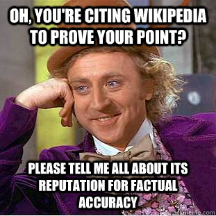 Oh, you're citing wikipedia to prove your point? Please tell me all about its reputation for factual accuracy - Oh, you're citing wikipedia to prove your point? Please tell me all about its reputation for factual accuracy  Condescending Wonka