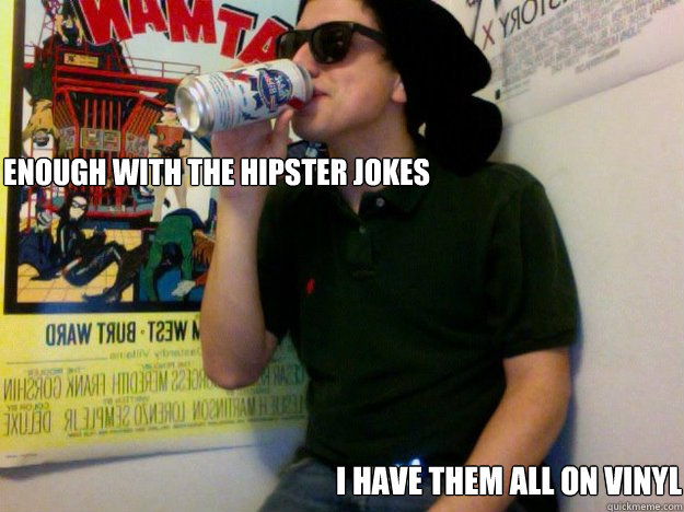 Enough with the hipster Jokes I have them all on vinyl - Enough with the hipster Jokes I have them all on vinyl  Hipster Jared