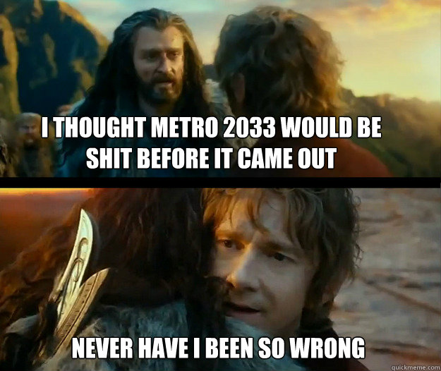 I thought Metro 2033 would be shit before it came out Never have I been so wrong