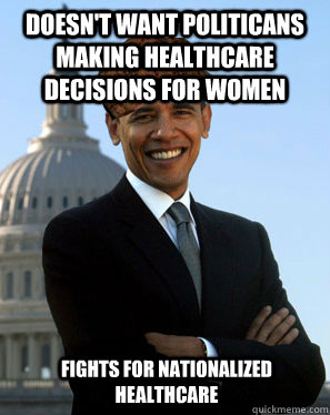Doesn't want politicans making healthcare decisions for women  Fights for nationalized healthcare - Doesn't want politicans making healthcare decisions for women  Fights for nationalized healthcare  Scumbag Obama