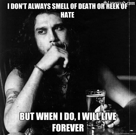 I don't always smell of death or reek of hate But when I do, I will live forever