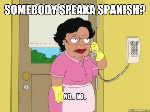 Somebody speaka spanish? no... no..