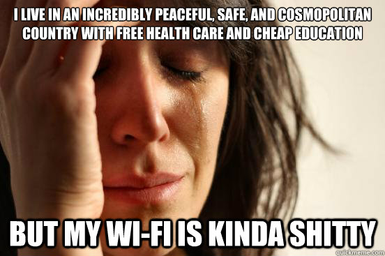 I live in an incredibly peaceful, safe, and cosmopolitan country with free health care and cheap education But my wi-fi is kinda shitty - I live in an incredibly peaceful, safe, and cosmopolitan country with free health care and cheap education But my wi-fi is kinda shitty  First World Problems