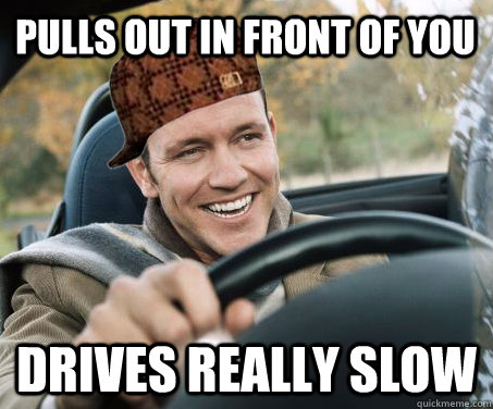 Pulls out in front of you drives really slow