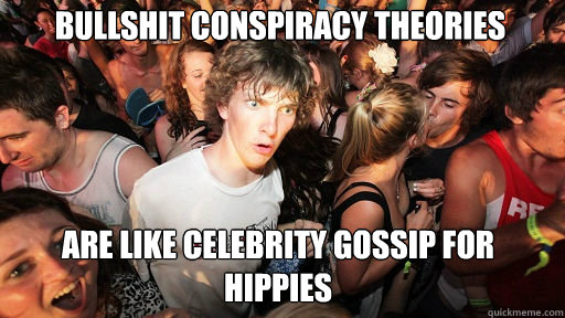 Bullshit conspiracy theories  are like celebrity gossip for hippies - Bullshit conspiracy theories  are like celebrity gossip for hippies  Sudden Clarity Clarence