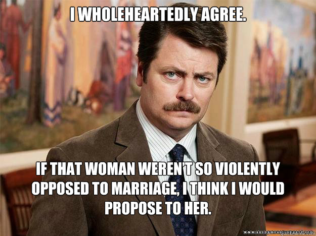 I wholeheartedly agree. If that woman weren't so violently opposed to marriage, I think I would propose to her.  - I wholeheartedly agree. If that woman weren't so violently opposed to marriage, I think I would propose to her.   Ron Swansons Words of Wisdom