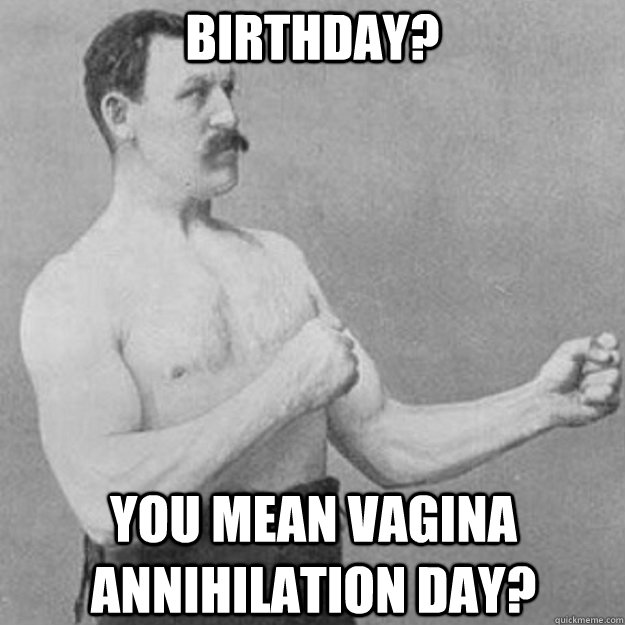 Birthday? you mean vagina annihilation day? - Birthday? you mean vagina annihilation day?  overly manly man
