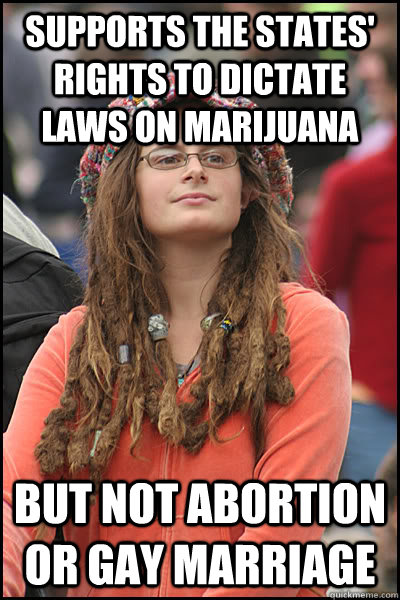 supports the states' rights to dictate laws on marijuana but not abortion or gay marriage - supports the states' rights to dictate laws on marijuana but not abortion or gay marriage  College Liberal