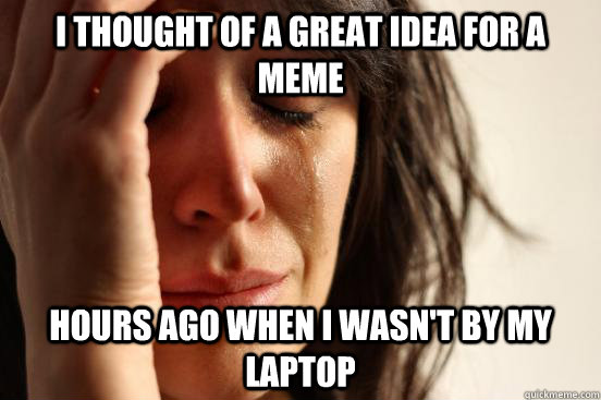 I thought of a great idea for a meme hours ago when i wasn't by my laptop - I thought of a great idea for a meme hours ago when i wasn't by my laptop  First World Problems