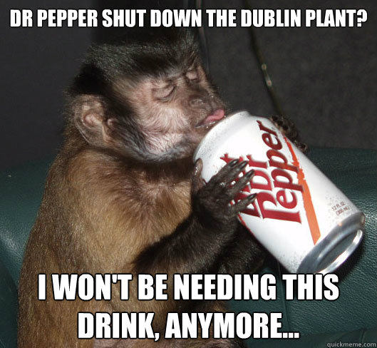 Dr Pepper shut down the dublin plant? I won't be needing this drink, anymore...  Dr Pepper Monkey