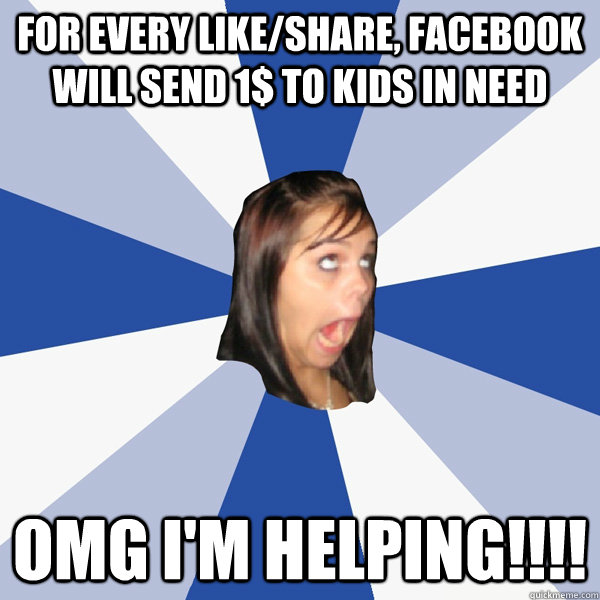 for every like/share, facebook will send 1$ to kids in need omg i'm helping!!!! - for every like/share, facebook will send 1$ to kids in need omg i'm helping!!!!  Annoying Facebook Girl