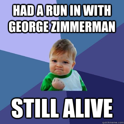 Had a run in with george zimmerman still alive - Had a run in with george zimmerman still alive  Success Kid