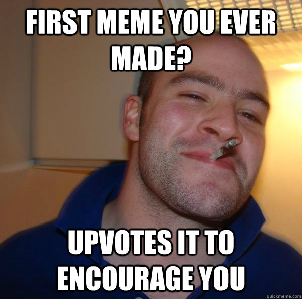 e588dc6d9dfb7e429adb2a7606a924ebdd25f6f4f2a9c08be766223a758012ca first meme you ever made? upvotes it to encourage you misc