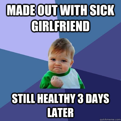 made out with sick girlfriend still healthy 3 days later - made out with sick girlfriend still healthy 3 days later  Success Kid
