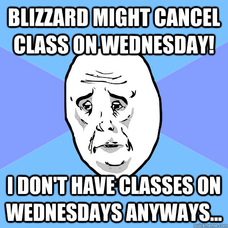 Blizzard might cancel class on wednesday! I don't have classes on wednesdays anyways... - Blizzard might cancel class on wednesday! I don't have classes on wednesdays anyways...  Okay Guy