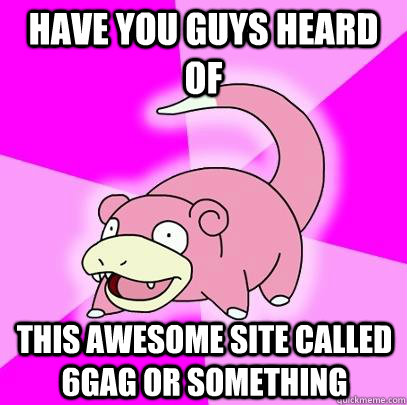 Have you guys heard of this awesome site called 6Gag or something - Have you guys heard of this awesome site called 6Gag or something  Slowpoke