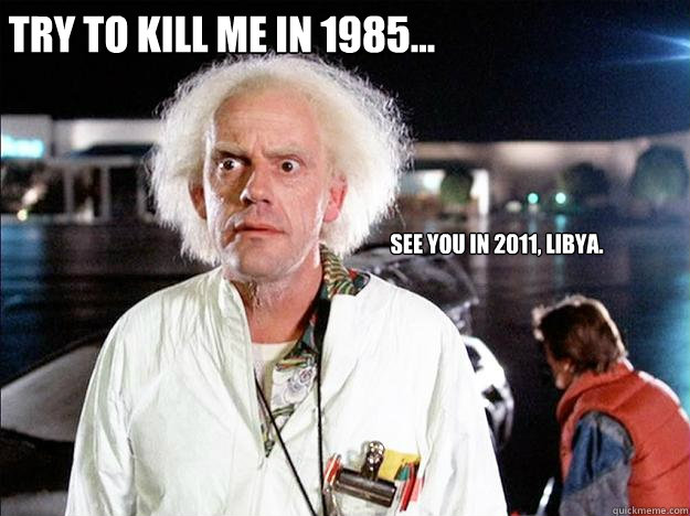 Try to kill me in 1985... See you in 2011, Libya.