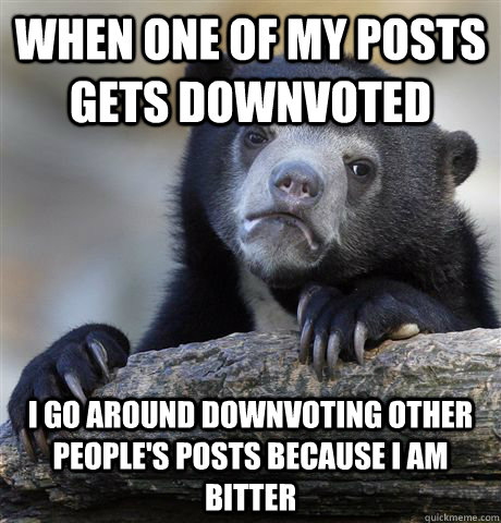 When one of my posts gets downvoted I go around downvoting other people's posts because I am bitter - When one of my posts gets downvoted I go around downvoting other people's posts because I am bitter  Confession Bear