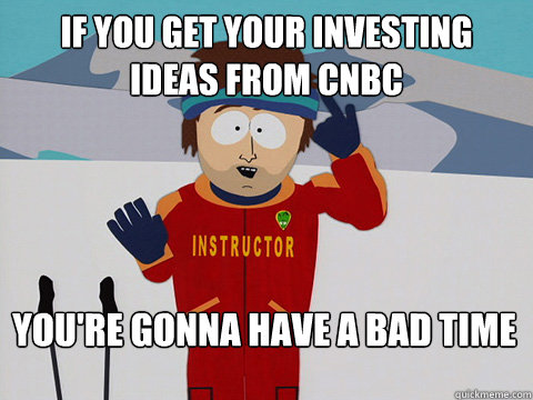 IF YOU GET YOUR INVESTING IDEAS FROM CNBC You're gonna have a bad time - IF YOU GET YOUR INVESTING IDEAS FROM CNBC You're gonna have a bad time  Bad Time