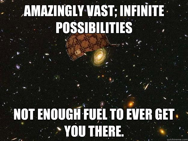 Amazingly vast; infinite possibilities Not enough fuel to ever get you there.